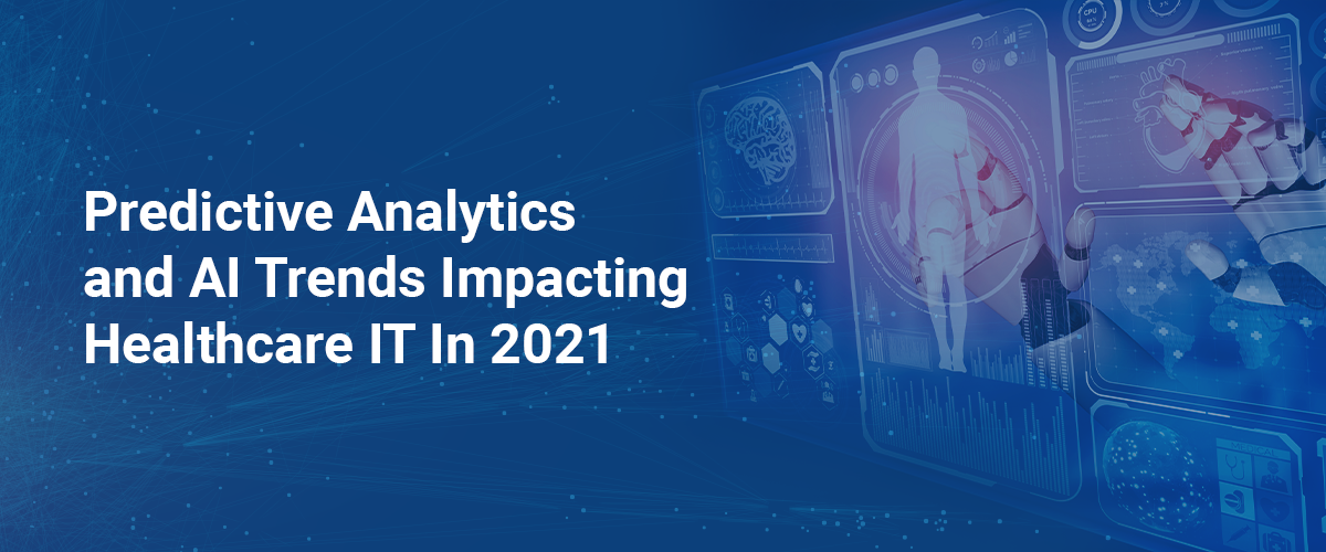 Predictive Analytics  and AI Trends Impacting  Healthcare IT In 2021