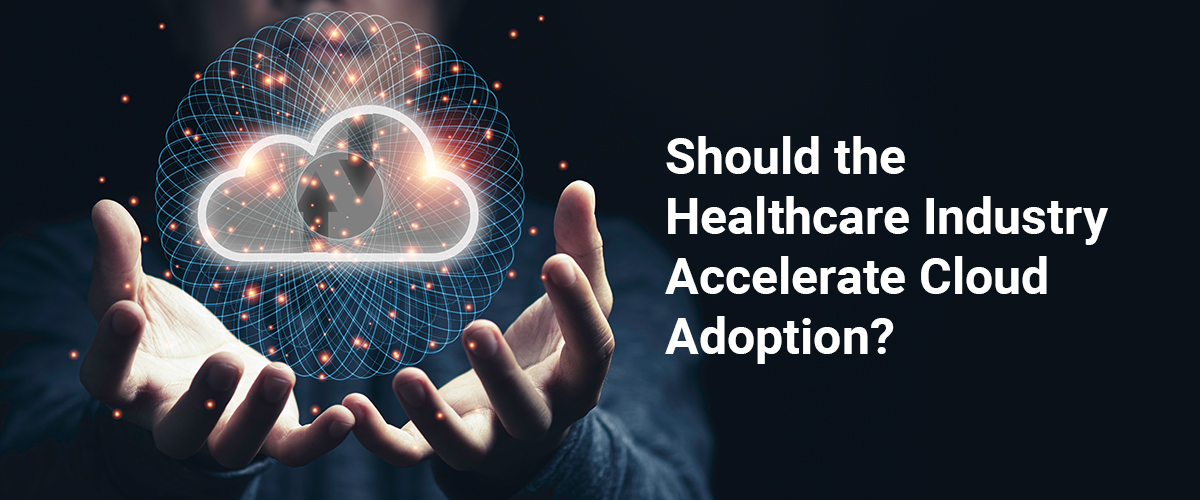 Should Healthcare industry Accelerate Cloud Adoption?