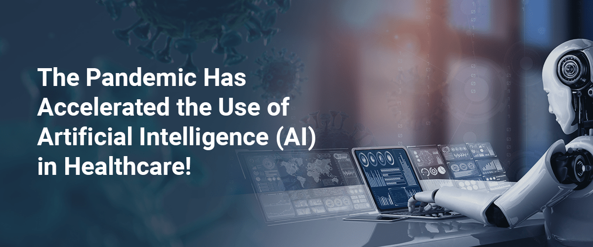 The Pandemic Has Accelerated the Use of Artificial Intelligence (AI) in Healthcare!