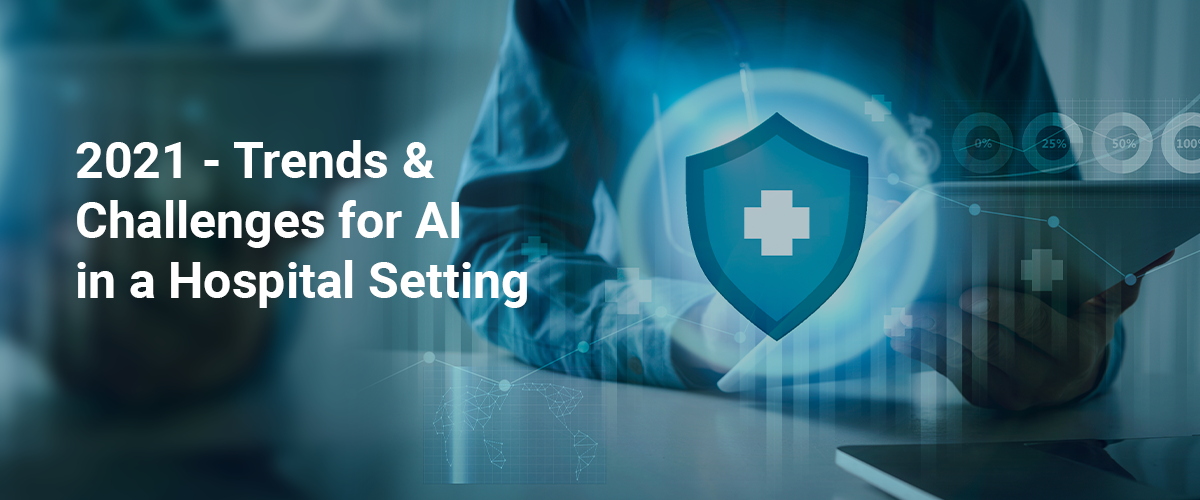 2021 – Trends & Challenges for AI in a Hospital Setting