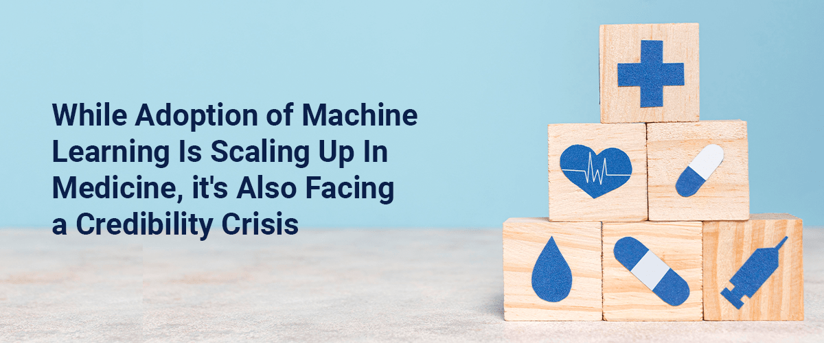 While Adoption of Machine  Learning Is Scaling Up In  Medicine, it's Also Facing  a Credibility Crisis