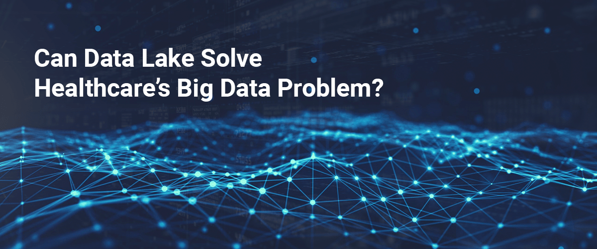 Can Data Lake Solve  Healthcare's Big Data Problem?